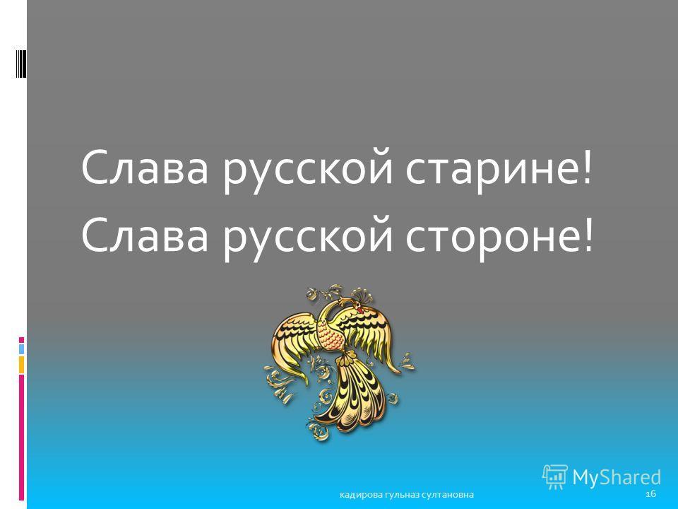 Слава русской старине! Слава русской стороне! 16 кадирова гульназ султановна