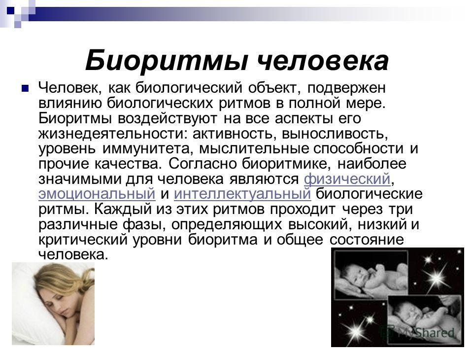 Биоритмы человека Человек, как биологический объект, подвержен влиянию биологических ритмов в полной мере. Биоритмы воздействуют на все аспекты его жизнедеятельности: активность, выносливость, уровень иммунитета, мыслительные способности и прочие кач