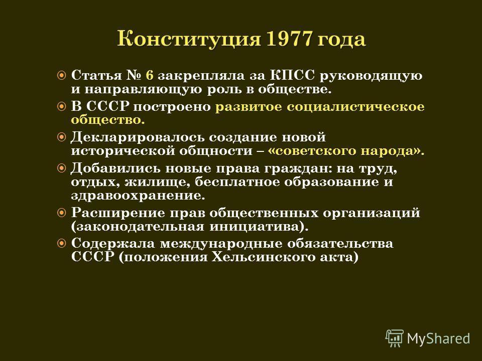 6 Статья 6 закрепляла за КПСС руководящую и направляющую роль в обществе. В СССР построено развитое социалистическое общество. «советского народа». Декларировалось создание новой исторической общности – «советского народа». Добавились новые права гра