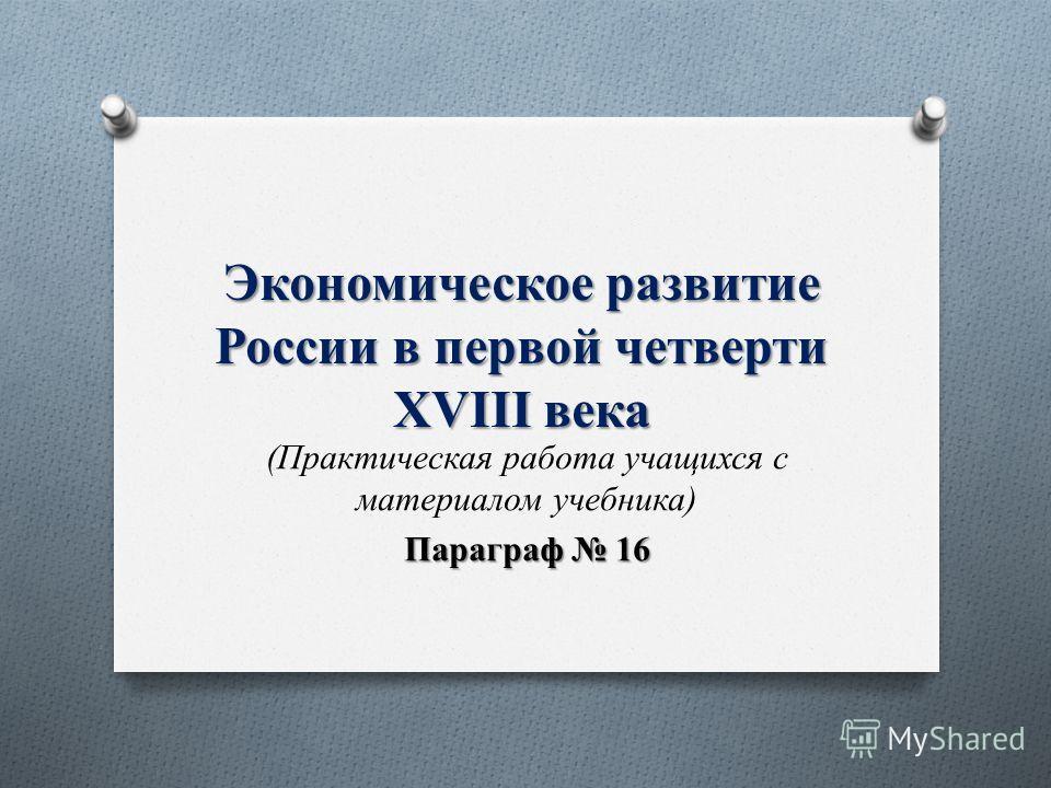 Экономическое развитие России в первой четверти XVIII века (Практическая работа учащихся с материалом учебника) Параграф 16