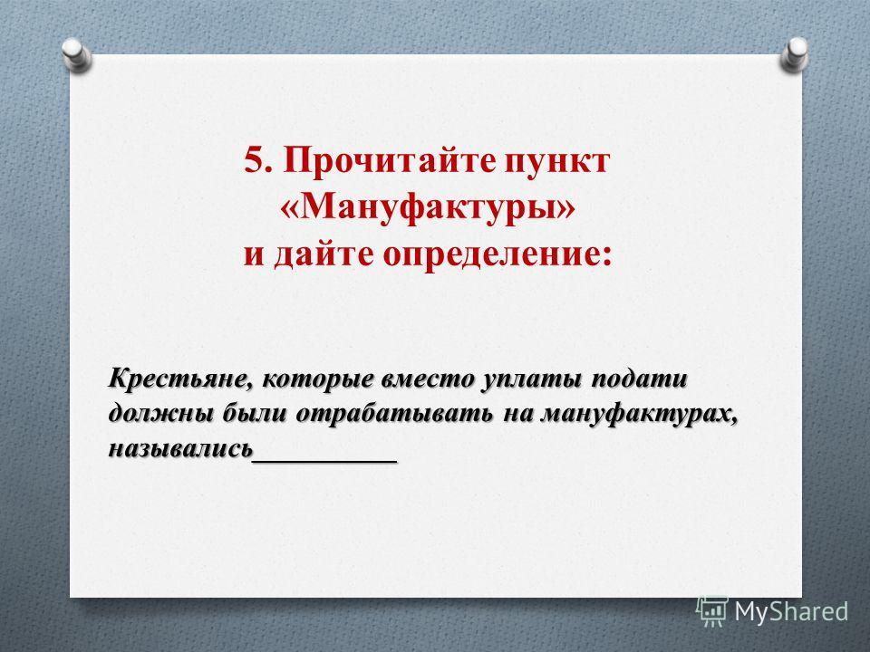 5. Прочитайте пункт «Мануфактуры» и дайте определение: Крестьяне, которые вместо уплаты подати должны были отрабатывать на мануфактурах, назывались__________