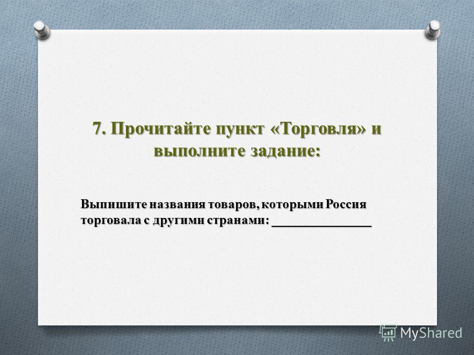 7. Прочитайте пункт «Торговля» и выполните задание: Выпишите названия товаров, которыми Россия торговала с другими странами: _______________