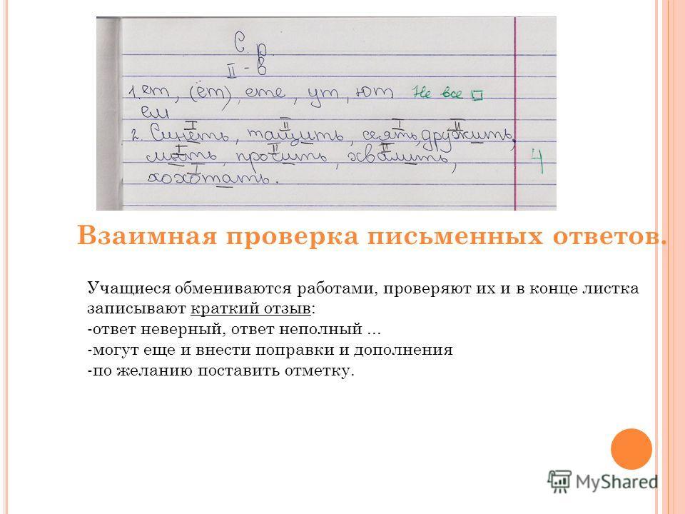 Взаимная проверка письменных ответов. Учащиеся обмениваются работами, проверяют их и в конце листка записывают краткий отзыв: -ответ неверный, ответ неполный... -могут еще и внести поправки и дополнения -по желанию поставить отметку.
