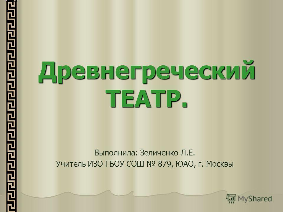 Древнегреческий ТЕАТР. Выполнила: Зеличенко Л.Е. Учитель ИЗО ГБОУ СОШ 879, ЮАО, г. Москвы