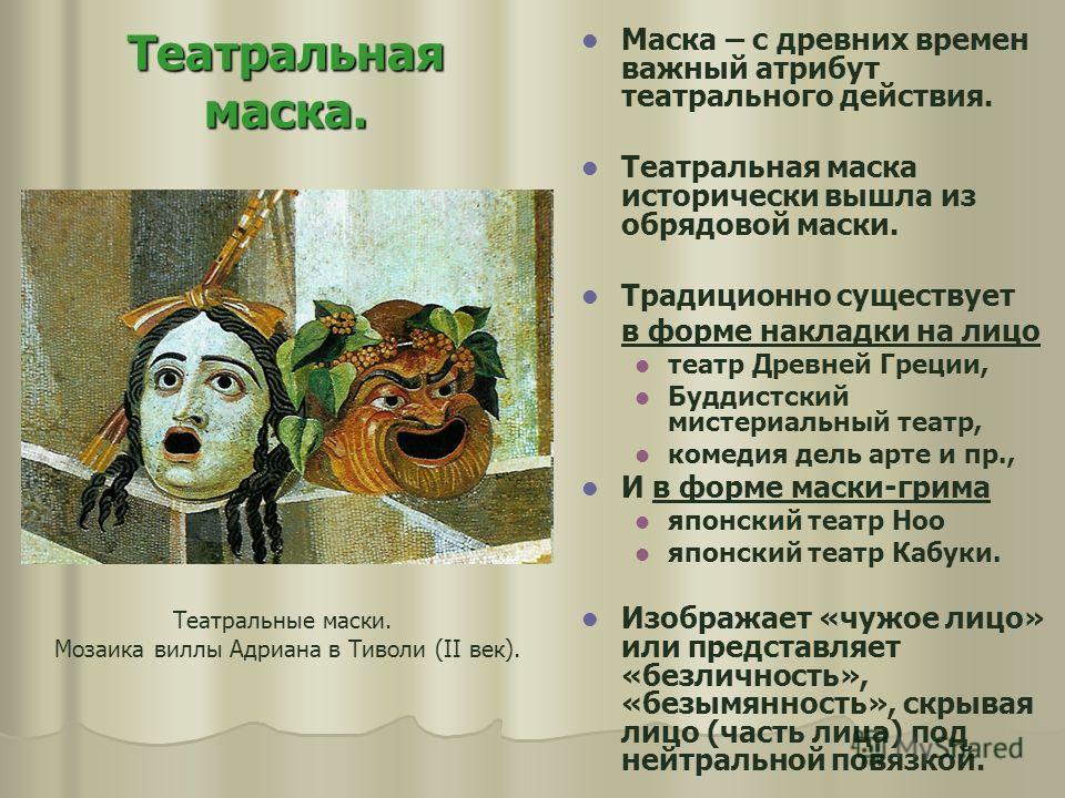 Театральная маска. Маска – с древних времен важный атрибут театрального действия. Театральная маска исторически вышла из обрядовой маски. Традиционно существует в форме накладки на лицо театр Древней Греции, Буддистский мистериальный театр, комедия д