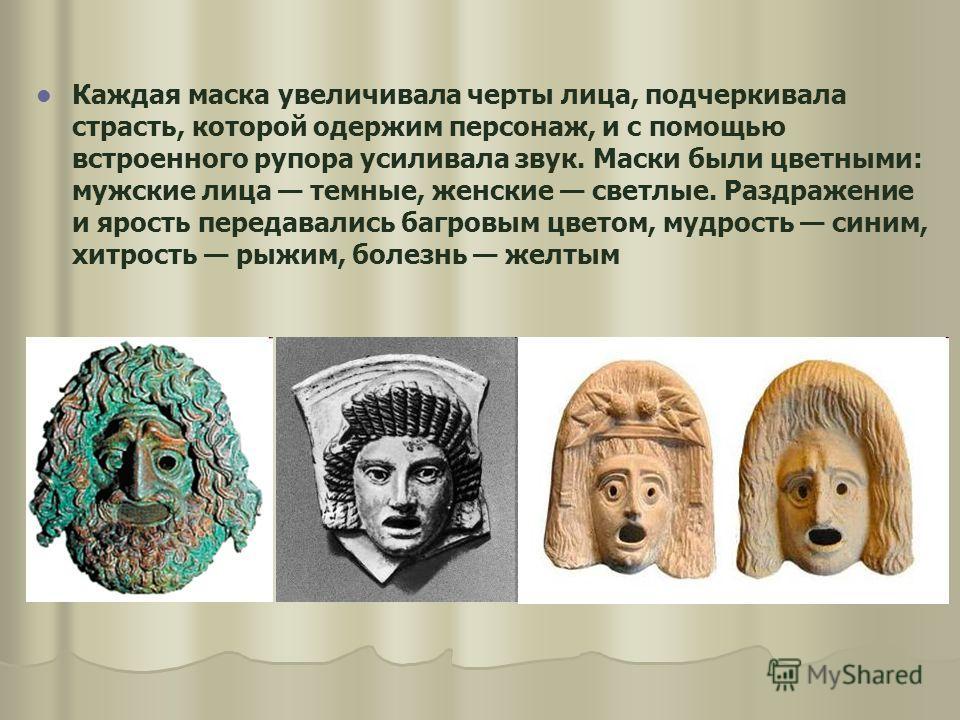 Каждая маска увеличивала черты лица, подчеркивала страсть, которой одержим персонаж, и с помощью встроенного рупора усиливала звук. Маски были цветными: мужские лица темные, женские светлые. Раздражение и ярость передавались багровым цветом, мудрость