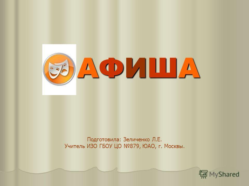 АФИША АФИША Подготовила: Зеличенко Л.Е. Учитель ИЗО ГБОУ ЦО 879, ЮАО, г. Москвы.