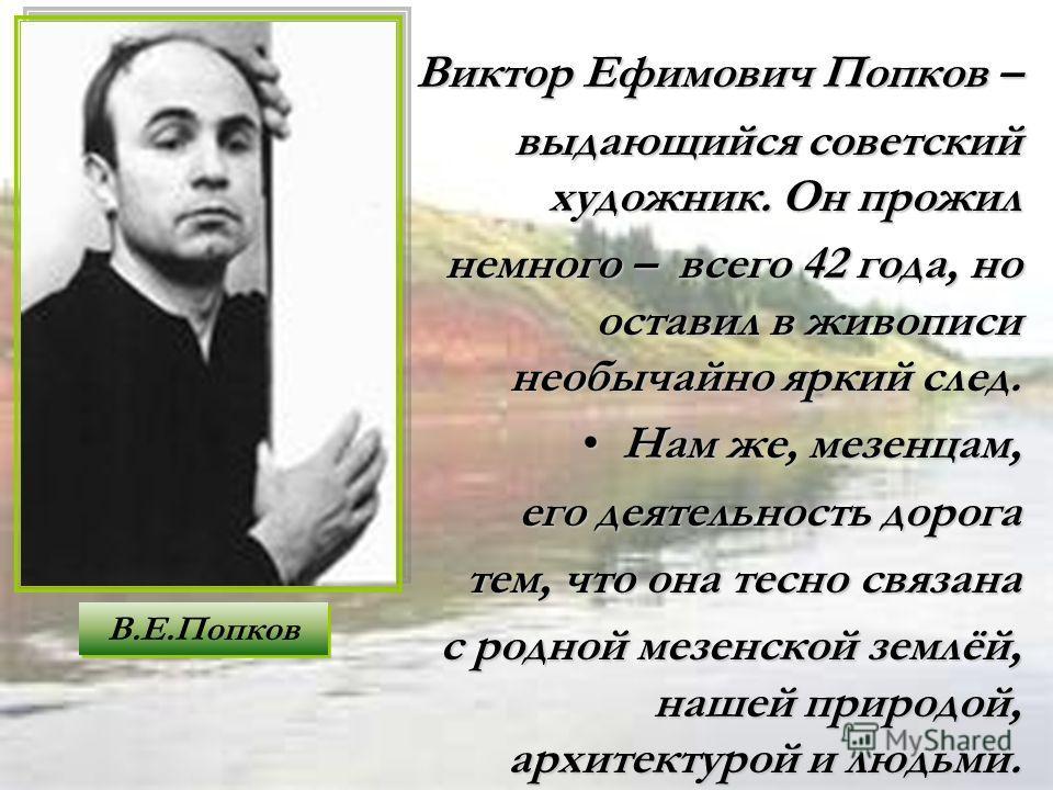 Виктор Ефимович Попков –Виктор Ефимович Попков – выдающийся советский художник. Он прожил немного – всего 42 года, но оставил в живописи необычайно яркий след. Нам же, мезенцам,Нам же, мезенцам, его деятельность дорога его деятельность дорога тем, чт