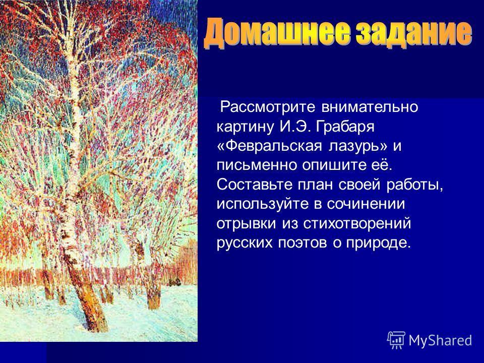 Рассмотрите внимательно картину И.Э. Грабаря «Февральская лазурь» и письменно опишите её. Составьте план своей работы, используйте в сочинении отрывки из стихотворений русских поэтов о природе.