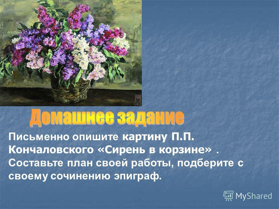 Письменно опишите картину П.П. Кончаловского «Сирень в корзине». Составьте план своей работы, подберите с своему сочинению эпиграф.