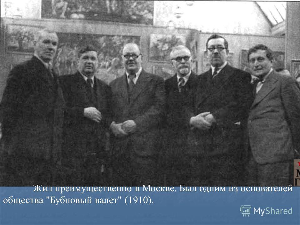 Жил преимущественно в Москве. Был одним из основателей общества Бубновый валет (1910).