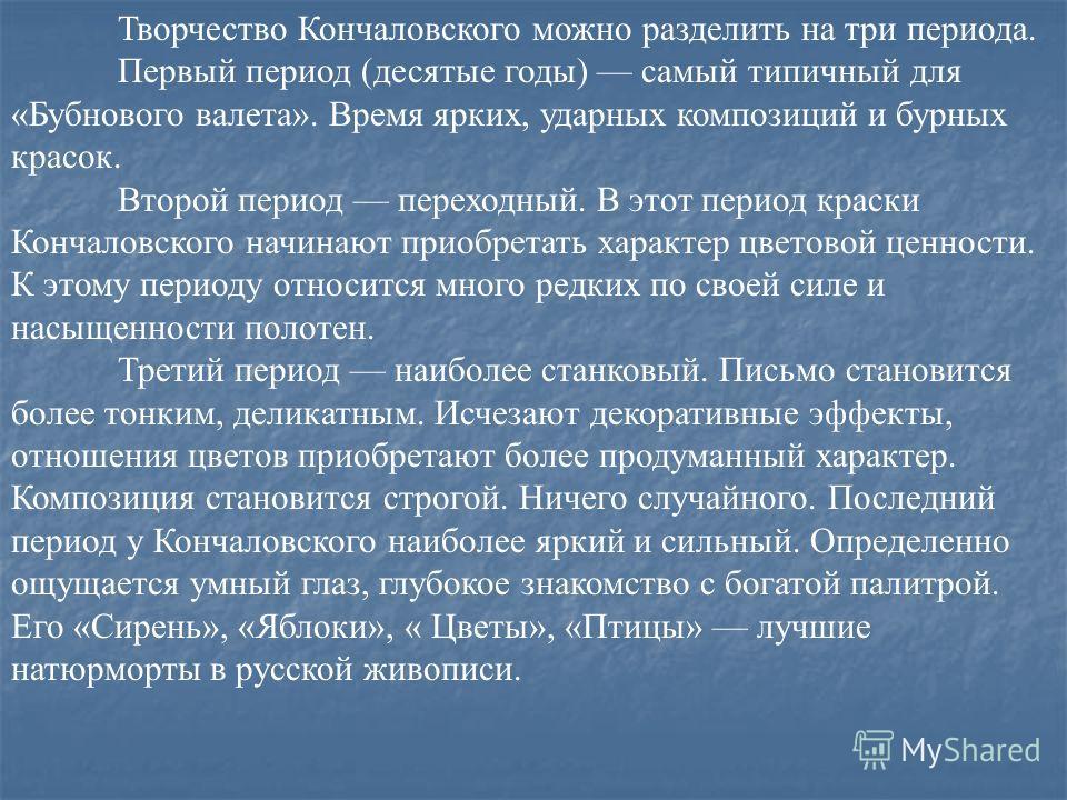 Творчество Кончаловского можно разделить на три периода. Первый период (десятые годы) самый типичный для «Бубнового валета». Время ярких, ударных композиций и бурных красок. Второй период переходный. В этот период краски Кончаловского начинают приобр