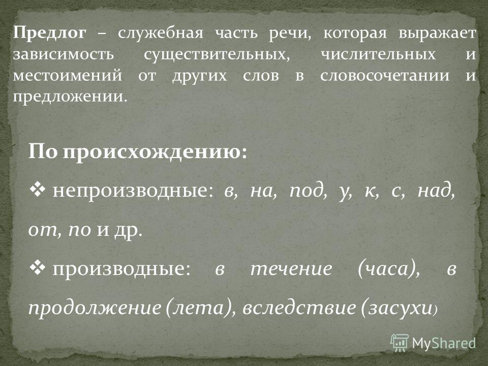 Предлог – служебная часть речи, которая выражает зависимость существительных, числительных и местоимений от других слов в словосочетании и предложении. По происхождению: непроизводные: в, на, под, у, к, с, над, от, по и др. производные: в течение (ча