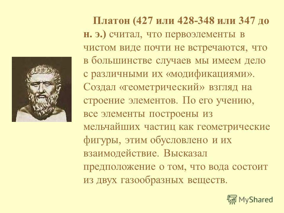 Платон (427 или 428-348 или 347 до н. э.) считал, что первоэлементы в чистом виде почти не встречаются, что в большинстве случаев мы имеем дело с различными их «модификациями». Создал «геометрический» взгляд на строение элементов. По его учению, все