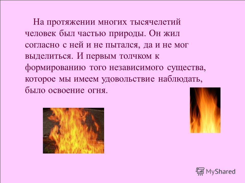 На протяжении многих тысячелетий человек был частью природы. Он жил согласно с ней и не пытался, да и не мог выделиться. И первым толчком к формированию того независимого существа, которое мы имеем удовольствие наблюдать, было освоение огня.