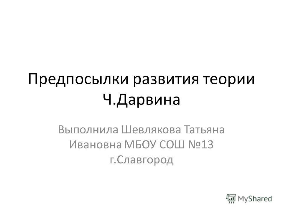 Предпосылки развития теории Ч.Дарвина Выполнила Шевлякова Татьяна Ивановна МБОУ СОШ 13 г.Славгород