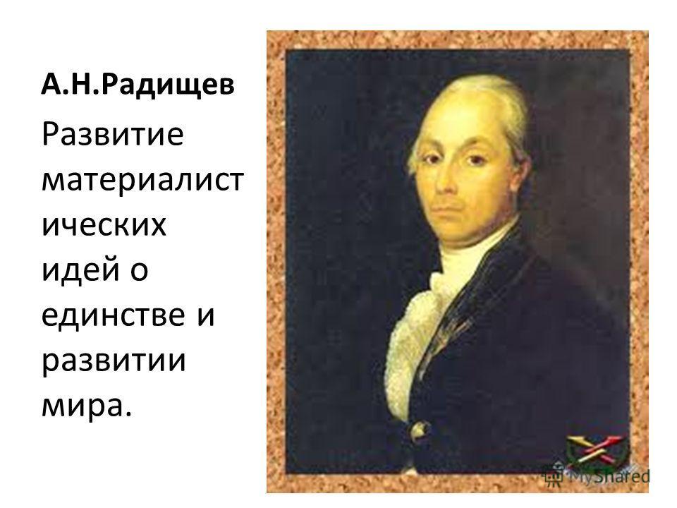 А.Н.Радищев Развитие материалист ических идей о единстве и развитии мира.