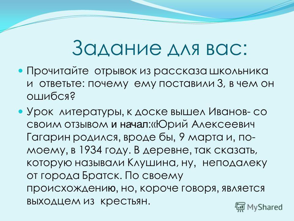 Задание для вас : Прочитайте отрывок из рассказа школьника и ответьте : почему ему поставили 3, в чем он ошибся? Урок литературы, к доске вышел Иванов- со своим отзывом и начал: «Юрий Алексеевич Гагарин родился, вроде бы, 9 марта и, по- моему, в 1934