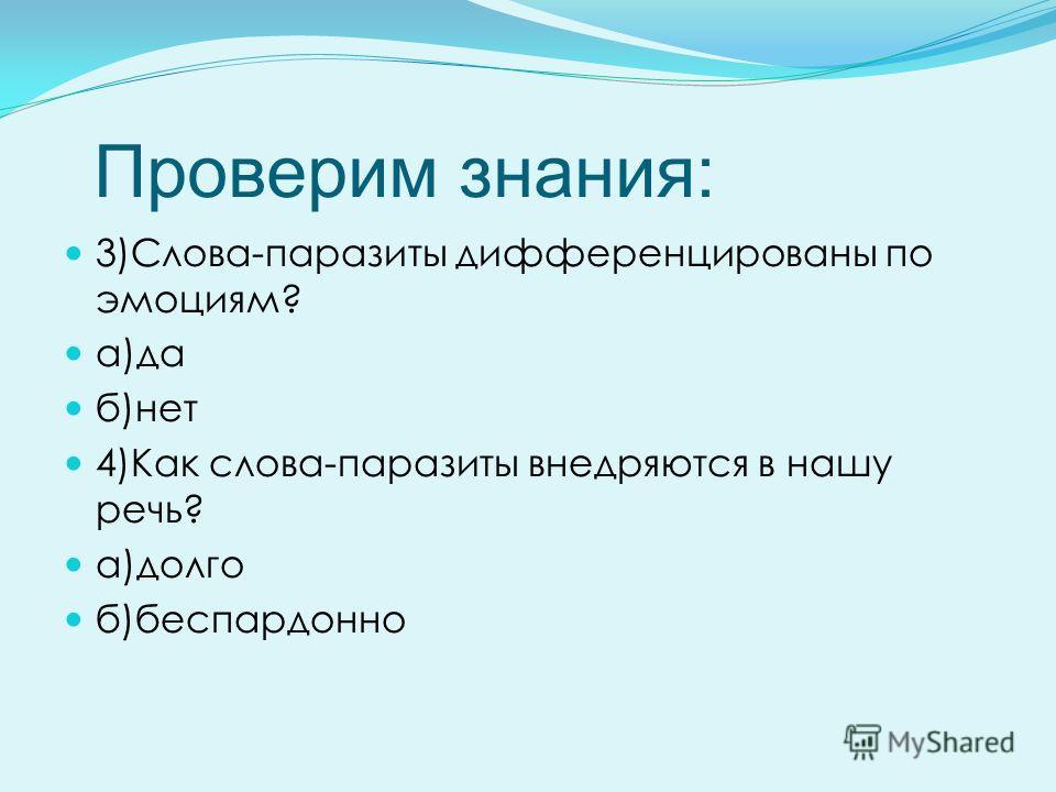 Проверим знания: 3)Слова-паразиты дифференцированы по эмоциям? а)да б)нет 4)Как слова-паразиты внедряются в нашу речь? а)долго б)беспардонно