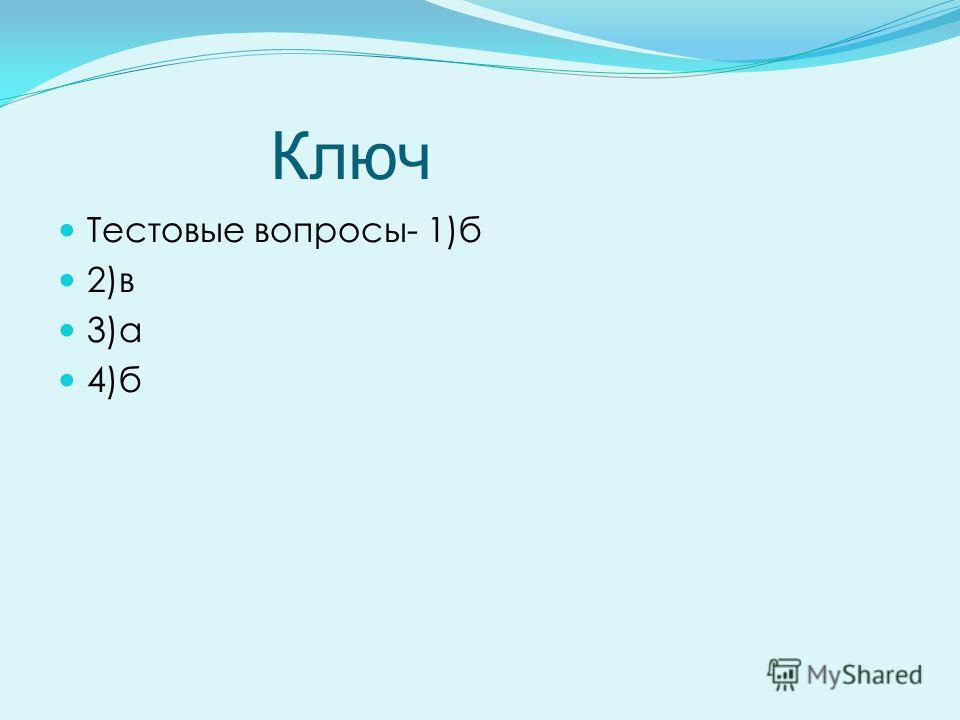 Ключ Тестовые вопросы- 1)б 2)в 3)а 4)б