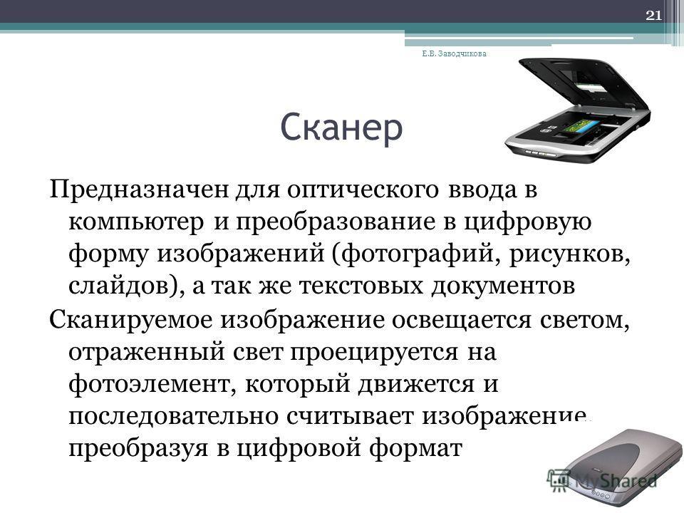 Сканер Предназначен для оптического ввода в компьютер и преобразование в цифровую форму изображений (фотографий, рисунков, слайдов), а так же текстовых документов Сканируемое изображение освещается светом, отраженный свет проецируется на фотоэлемент,