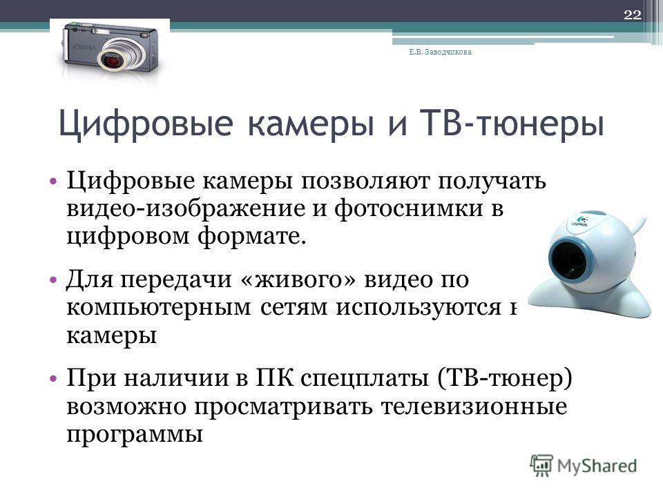 Цифровые камеры и ТВ-тюнеры Цифровые камеры позволяют получать видео-изображение и фотоснимки в цифровом формате. Для передачи «живого» видео по компьютерным сетям используются веб- камеры При наличии в ПК спецплаты (ТВ-тюнер) возможно просматривать