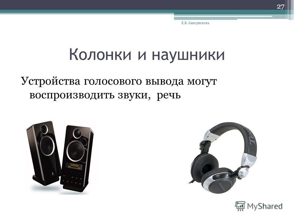 Колонки и наушники Устройства голосового вывода могут воспроизводить звуки, речь Е.В. Заводчикова 27