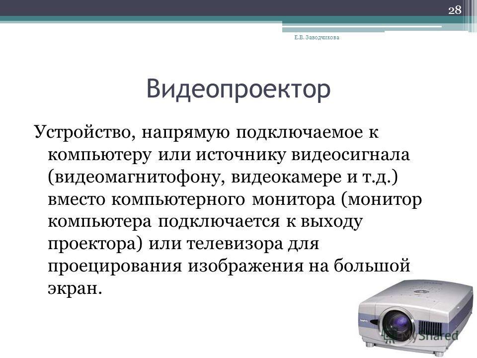 Видеопроектор Устройство, напрямую подключаемое к компьютеру или источнику видеосигнала (видеомагнитофону, видеокамере и т.д.) вместо компьютерного монитора (монитор компьютера подключается к выходу проектора) или телевизора для проецирования изображ
