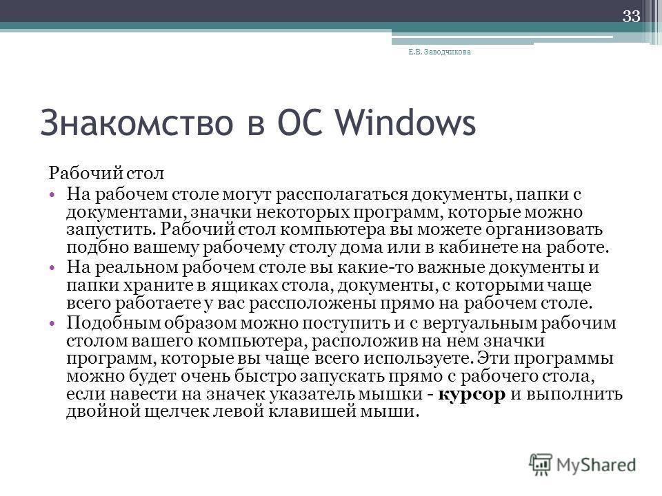 Знакомство в ОС Windows Рабочий стол На рабочем столе могут рассполагаться документы, папки с документами, значки некоторых программ, которые можно запустить. Рабочий стол компьютера вы можете организовать подбно вашему рабочему столу дома или в каби