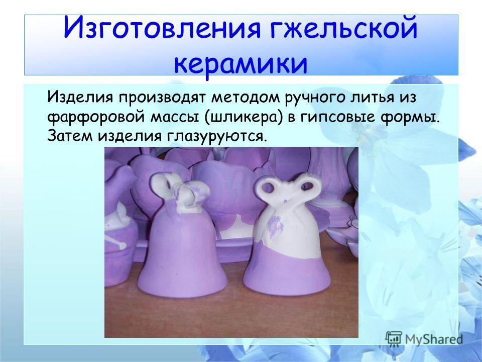 Изготовления гжельской керамики Изделия производят методом ручного литья из фарфоровой массы (шликера) в гипсовые формы. Затем изделия глазуруются.