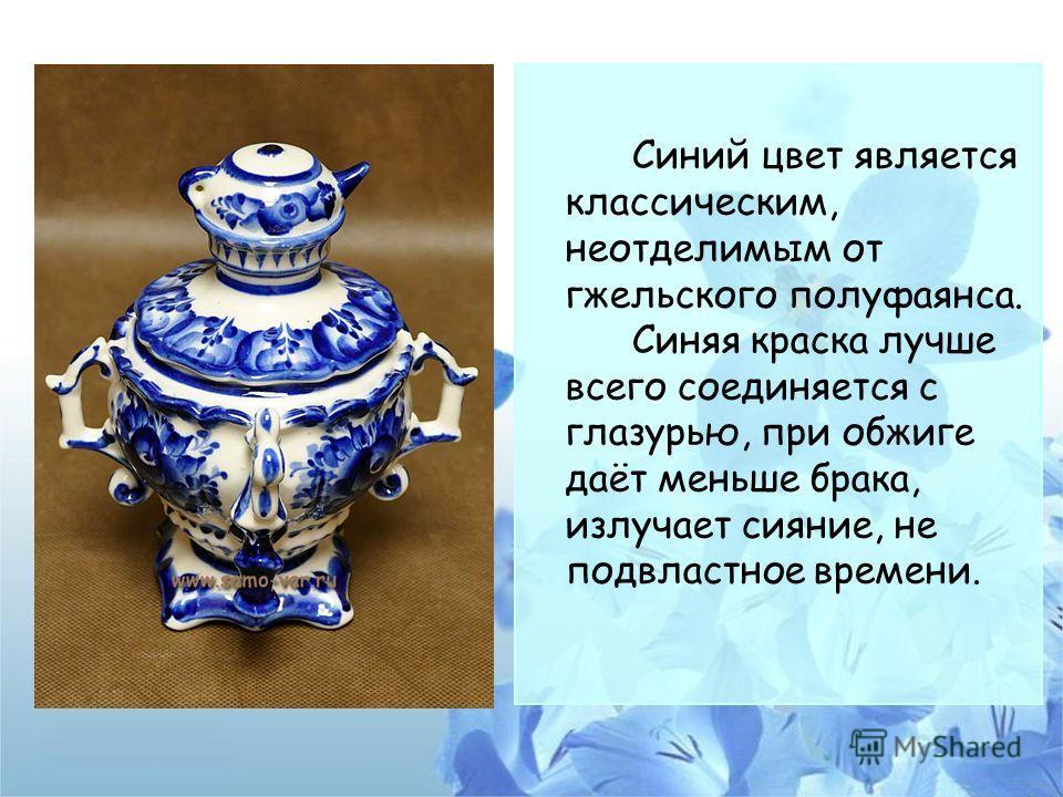 Синий цвет является классическим, неотделимым от гжельского полуфаянса. Синяя краска лучше всего соединяется с глазурью, при обжиге даёт меньше брака, излучает сияние, не подвластное времени.