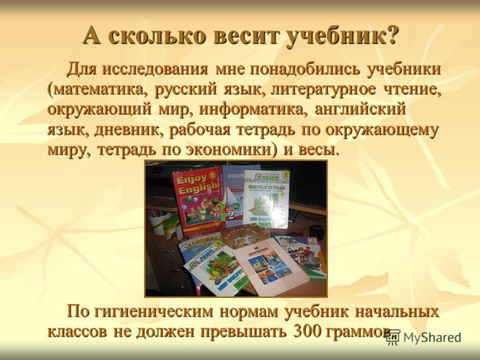 А сколько весит учебник? Для исследования мне понадобились учебники (математика, русский язык, литературное чтение, окружающий мир, информатика, английский язык, дневник, рабочая тетрадь по окружающему миру, тетрадь по экономики) и весы. Для исследов