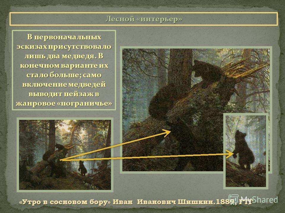 Лесной «интерьер» «Утро в сосновом бору» Иван Иванович Шишкин.1889, ГТГ В первоначальных эскизах присутствовало лишь два медведя. В конечном варианте их стало больше; само включение медведей выводит пейзаж в жанровое «пограничье»