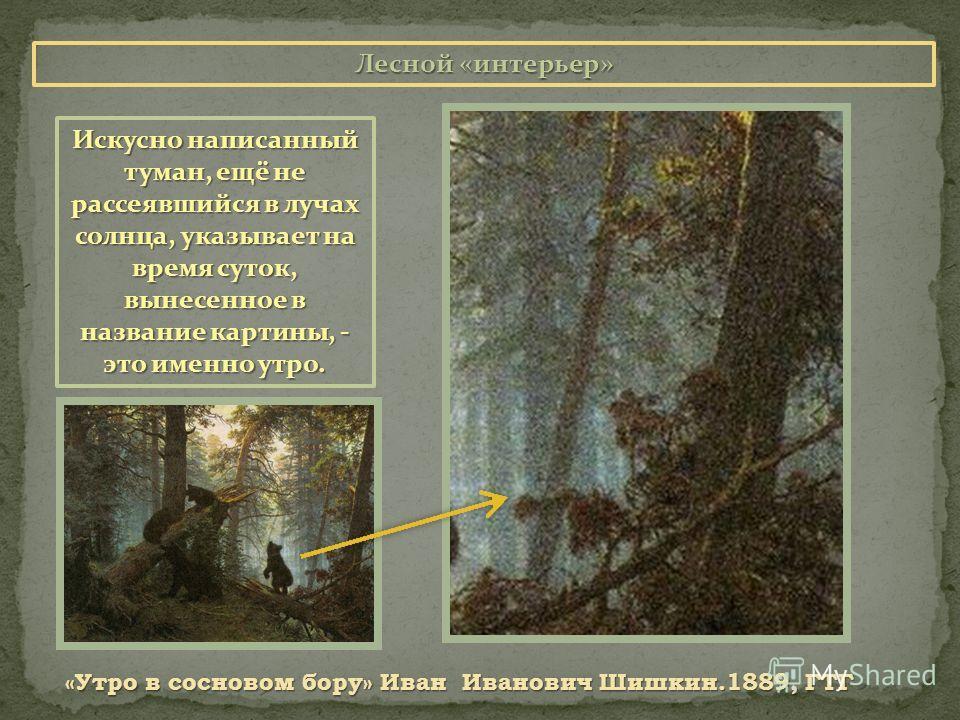 Лесной «интерьер» «Утро в сосновом бору» Иван Иванович Шишкин.1889, ГТГ Искусно написанный туман, ещё не рассеявшийся в лучах солнца, указывает на время суток, вынесенное в название картины, - это именно утро.