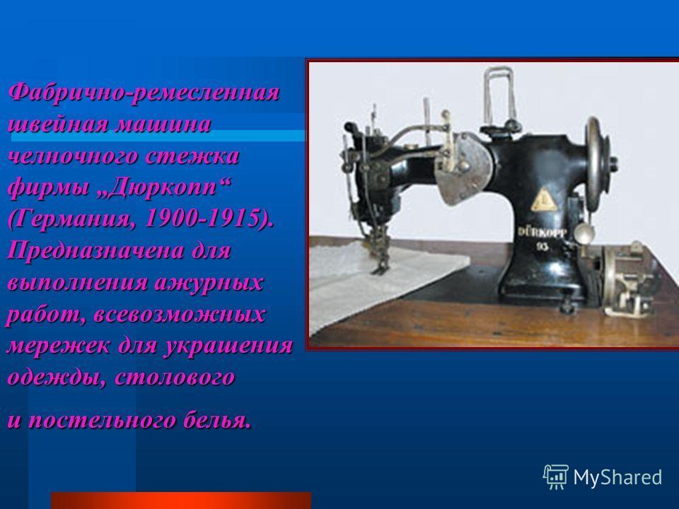 Фабрично-ремесленная швейная машина челночного стежка фирмы Дюркопп (Германия, 1900-1915). Предназначена для выполнения ажурных работ, всевозможных мережек для украшения одежды, столового и постельного белья.