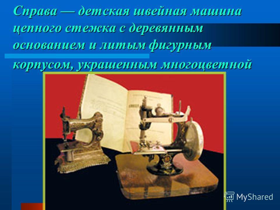 Справа детская швейная машина цепного стежка с деревянным основанием и литым фигурным корпусом, украшенным многоцветной