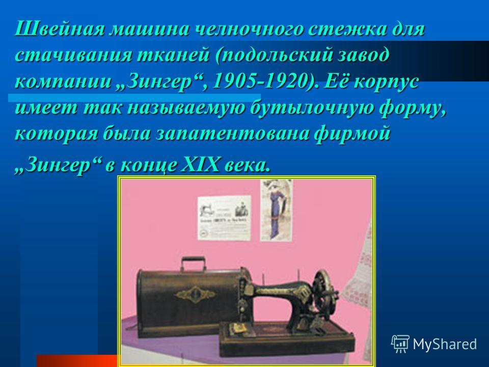 Швейная машина челночного стежка для стачивания тканей (подольский завод компании Зингер, 1905-1920). Её корпус имеет так называемую бутылочную форму, которая была запатентована фирмой Зингер в конце XIX века.