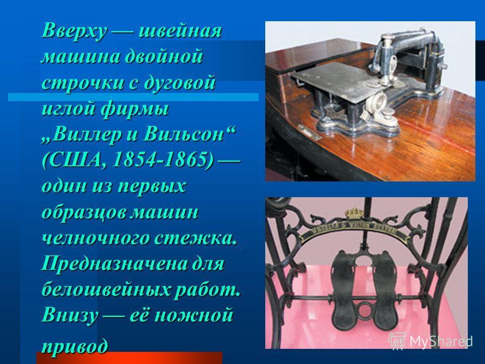 Вверху швейная машина двойной строчки с дуговой иглой фирмы Виллер и Вильсон (США, 1854-1865) один из первых образцов машин челночного стежка. Предназначена для белошвейных работ. Внизу её ножной привод