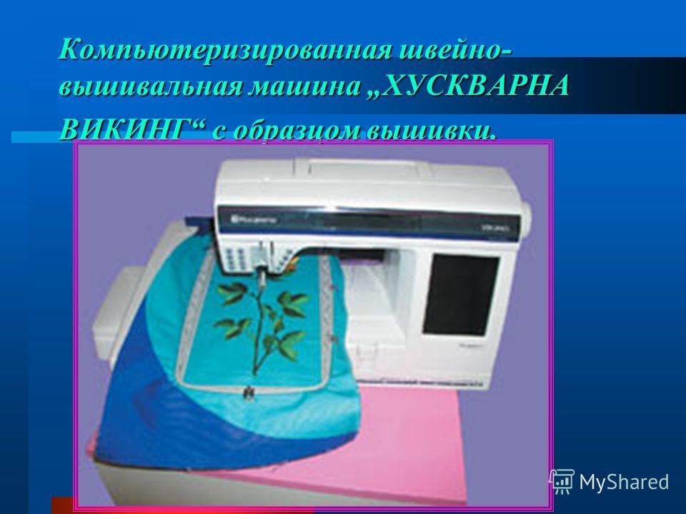 Компьютеризированная швейно- вышивальная машина ХУСКВАРНА ВИКИНГ с образцом вышивки.
