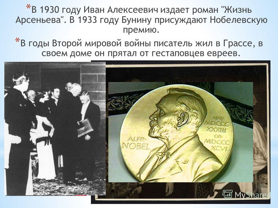 * В 1930 году Иван Алексеевич издает роман Жизнь Арсеньева. В 1933 году Бунину присуждают Нобелевскую премию. * В годы Второй мировой войны писатель жил в Грассе, в своем доме он прятал от гестаповцев евреев.