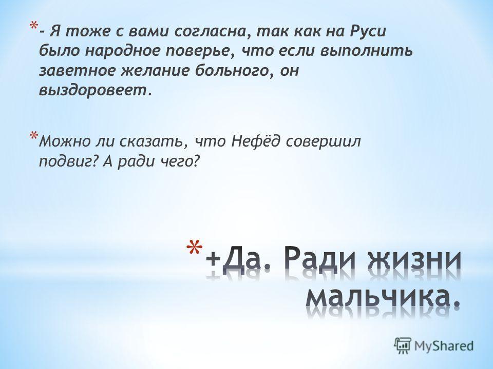 * - Я тоже с вами согласна, так как на Руси было народное поверье, что если выполнить заветное желание больного, он выздоровеет. * Можно ли сказать, что Нефёд совершил подвиг? А ради чего?
