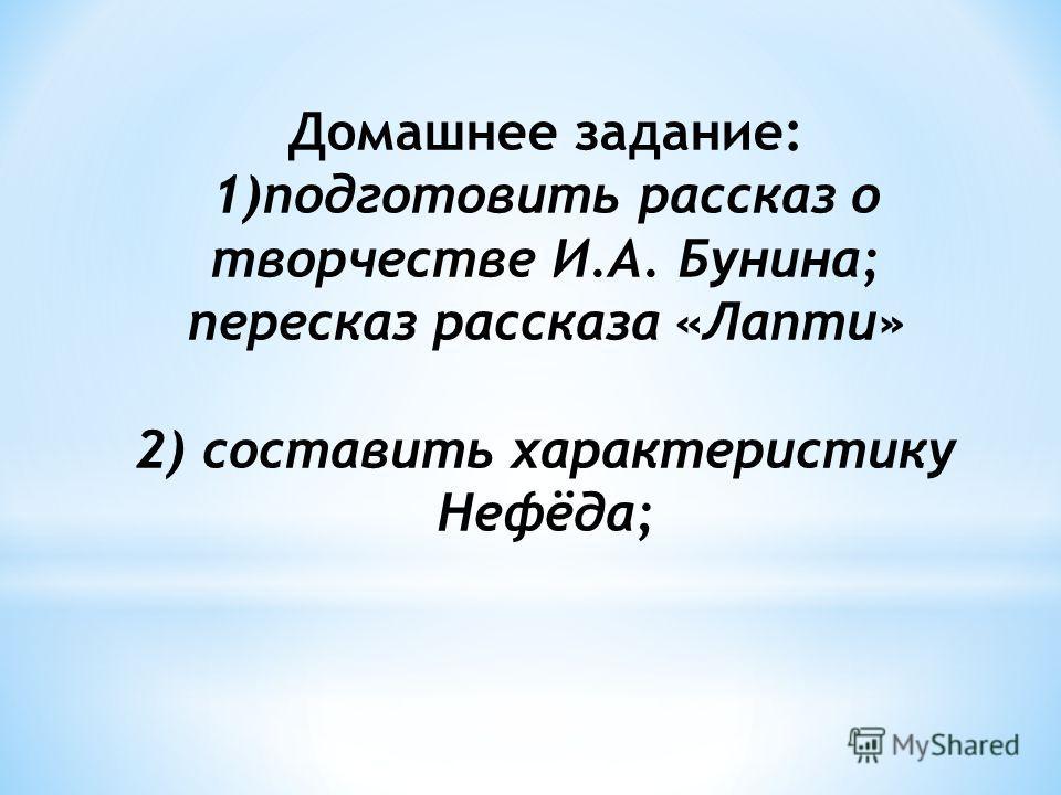 Домашнее задание: 1)подготовить рассказ о творчестве И.А. Бунина; пересказ рассказа «Лапти» 2) составить характеристику Нефёда;
