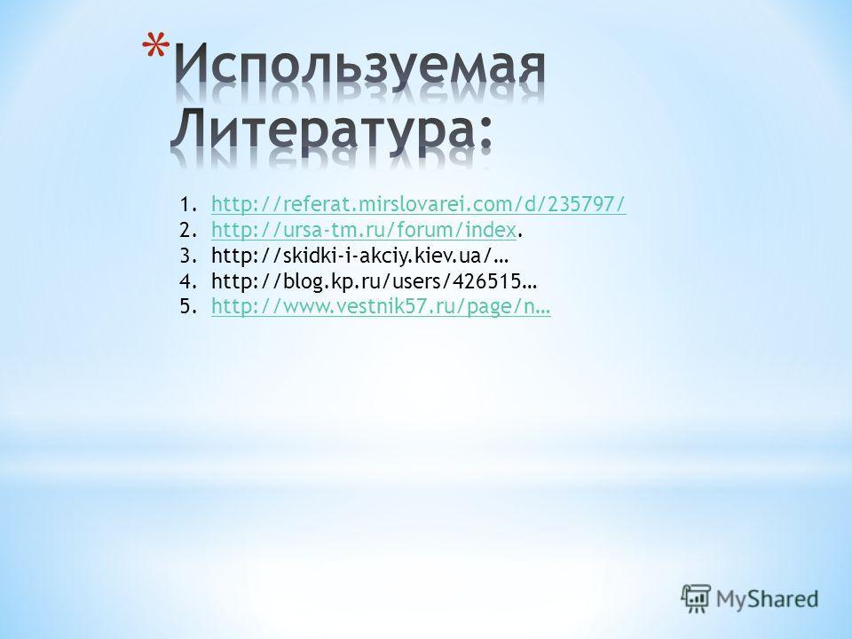 1.http://referat.mirslovarei.com/d/235797/http://referat.mirslovarei.com/d/235797/ 2.http://ursa-tm.ru/forum/index.http://ursa-tm.ru/forum/index 3.http://skidki-i-akciy.kiev.ua/… 4.http://blog.kp.ru/users/426515… 5.http://www.vestnik57.ru/page/n…http
