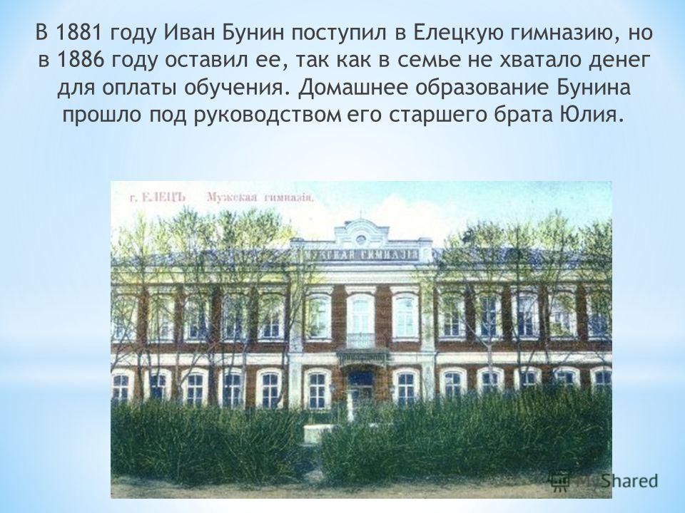 В 1881 году Иван Бунин поступил в Елецкую гимназию, но в 1886 году оставил ее, так как в семье не хватало денег для оплаты обучения. Домашнее образование Бунина прошло под руководством его старшего брата Юлия.