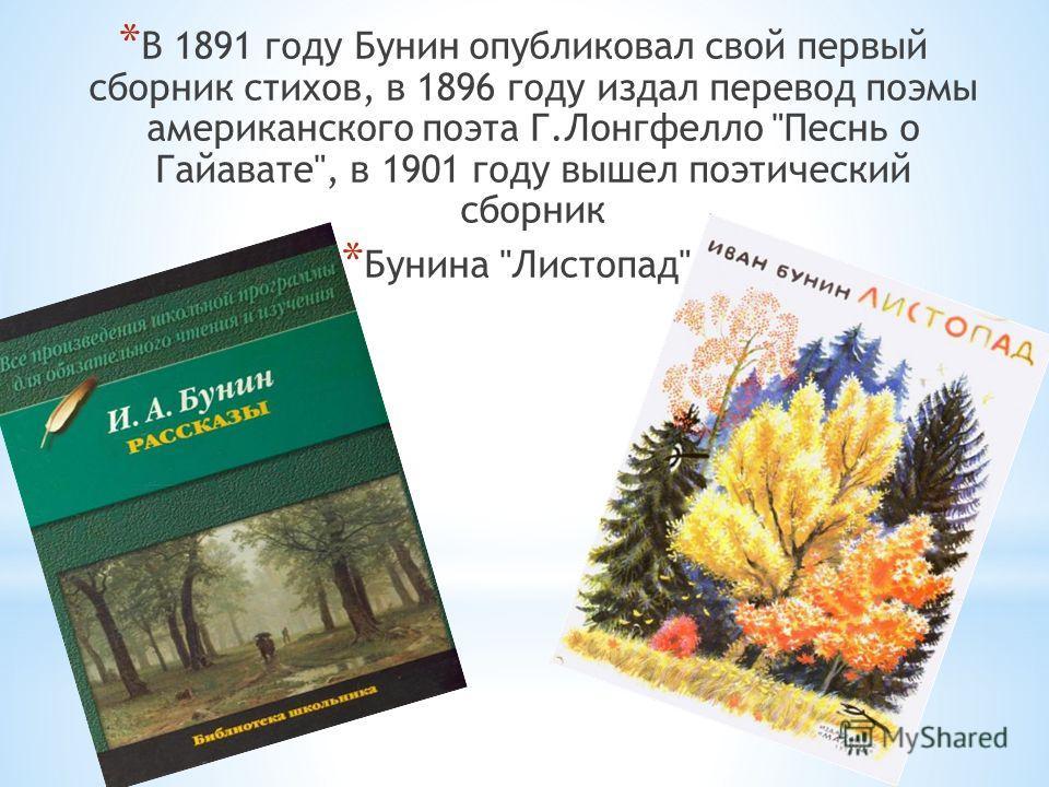 * В 1891 году Бунин опубликовал свой первый сборник стихов, в 1896 году издал перевод поэмы американского поэта Г.Лонгфелло Песнь о Гайавате, в 1901 году вышел поэтический сборник * Бунина Листопад.