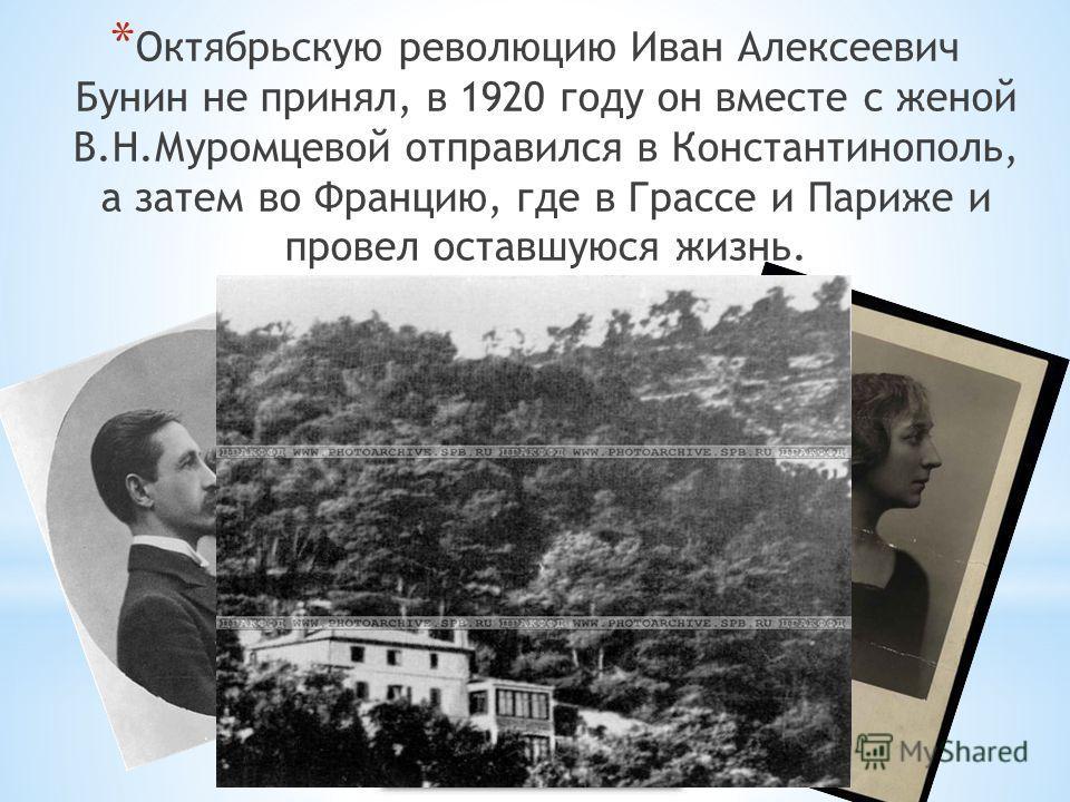 * Октябрьскую революцию Иван Алексеевич Бунин не принял, в 1920 году он вместе с женой В.Н.Муромцевой отправился в Константинополь, а затем во Францию, где в Грассе и Париже и провел оставшуюся жизнь.