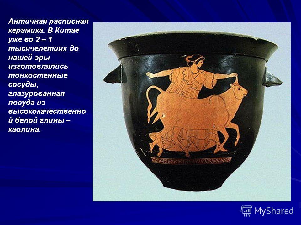 Античная расписная керамика. В Китае уже во 2 – 1 тысячелетиях до нашей эры изготовлялись тонкостенные сосуды, глазурованная посуда из высококачественно й белой глины – каолина.