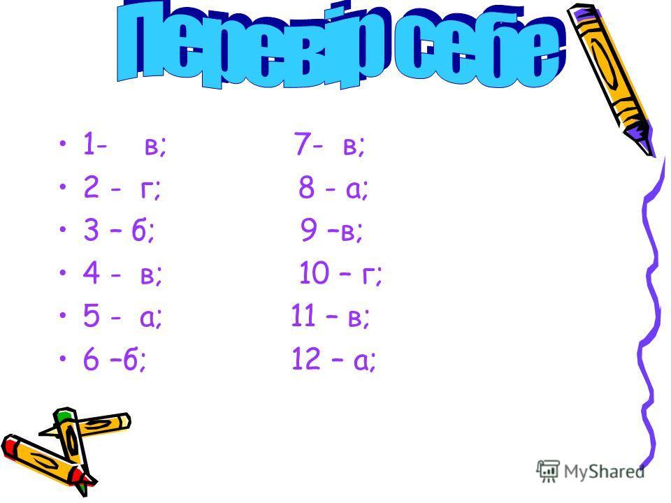 1- в; 7- в; 2 - г; 8 - а; 3 – б; 9 –в; 4 - в; 10 – г; 5 - а; 11 – в; 6 –б; 12 – а;