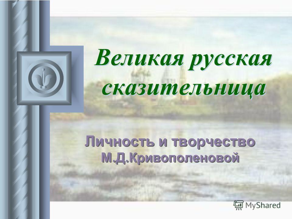 Великая русская сказительница Личность и творчество М.Д.Кривополеновой