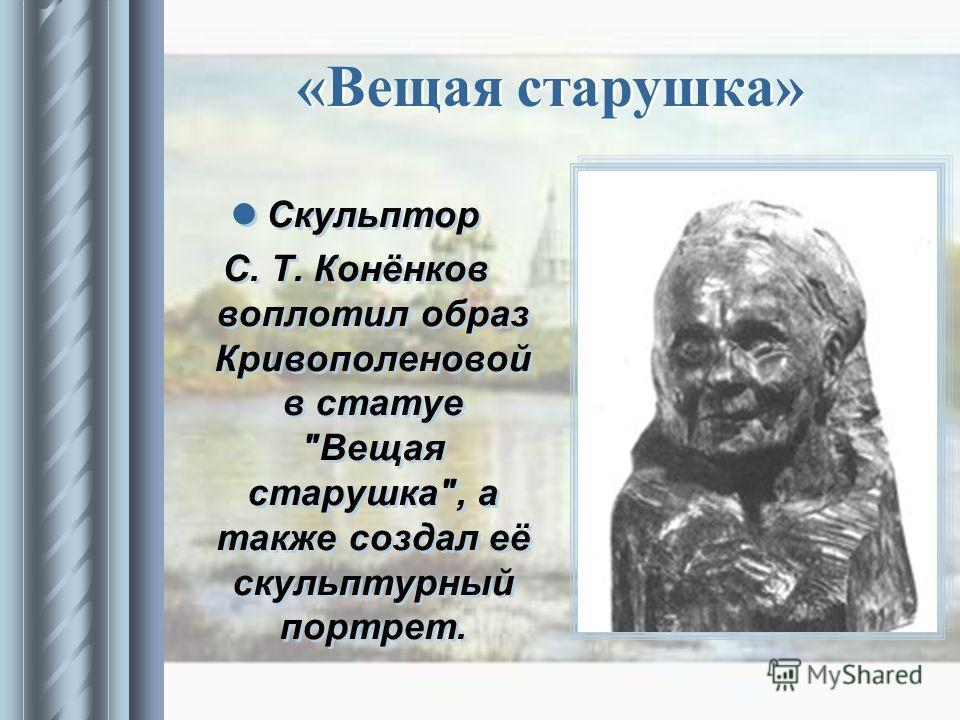 «Вещая старушка» Скульптор С. Т. Конёнков воплотил образ Кривополеновой в статуе